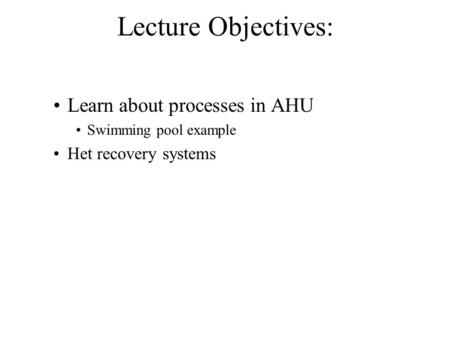 Lecture Objectives: Learn about processes in AHU Swimming pool example Het recovery systems.