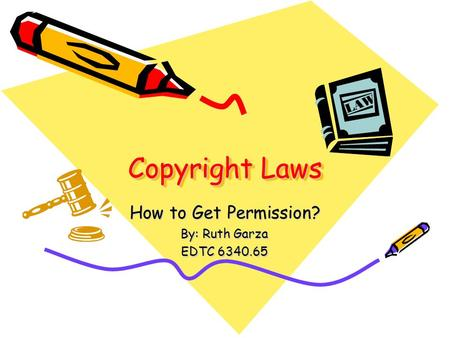 Copyright Laws How to Get Permission? By: Ruth Garza EDTC 6340.65.