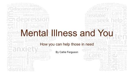 Mental Illness and You How you can help those in need By Callie Ferguson.