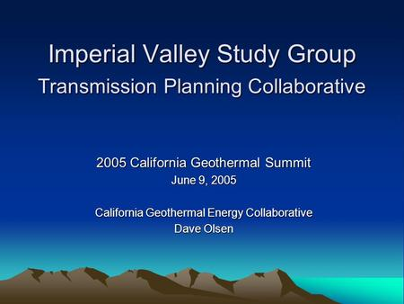 Imperial Valley Study Group Transmission Planning Collaborative 2005 California Geothermal Summit June 9, 2005 California Geothermal Energy Collaborative.