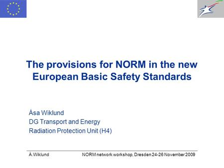 Å.Wiklund NORM network workshop, Dresden 24-26 November 2009 The provisions for NORM in the new European Basic Safety Standards Åsa Wiklund DG Transport.