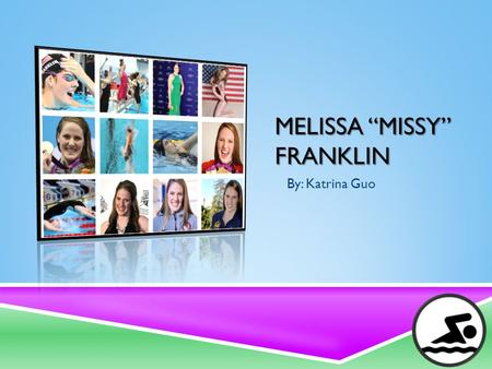"MELISSA ""MISSY"" FRANKLIN By: Katrina Guo. FAMILY & CHILDHOOD  Missy was born on May, 10 1995 in California  She is an only child  Started swimming."