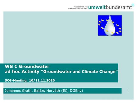 "WG C Groundwater ad hoc Activity ""Groundwater and Climate Change"" SCG-Meeting, 10/11.11.2010 Johannes Grath, Balázs Horváth (EC, DGEnv) 1."