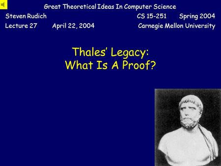 Thales' Legacy: What Is A Proof? Great Theoretical Ideas In Computer Science Steven RudichCS 15-251 Spring 2004 Lecture 27April 22, 2004Carnegie Mellon.