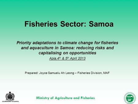 GOVERNMENT OF SAMOA Ministry of Agriculture and Fisheries Fisheries Sector: Samoa Priority adaptations to climate change for fisheries and aquaculture.