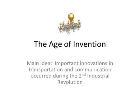The Age of Invention Main Idea: Important innovations in transportation and communication occurred during the 2 nd Industrial Revolution.