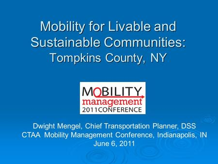 Mobility for Livable and Sustainable Communities: Tompkins County, NY Dwight Mengel, Chief Transportation Planner, DSS CTAA Mobility Management Conference,