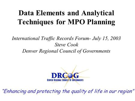 Data Elements and Analytical Techniques for MPO Planning International Traffic Records Forum- July 15, 2003 Steve Cook Denver Regional Council of Governments.