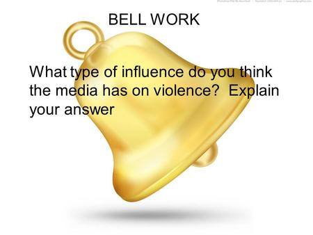 BELL WORK What type of influence do you think the media has on violence? Explain your answer.