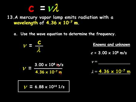 c = 13.A mercury vapor lamp emits radiation with a wavelength of 4.36 x 10 -7 m. a.Use the wave equation to determine the frequency. = c Knowns and unknown.