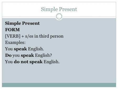 Simple Present FORM [VERB] + s/es in third person Examples: You speak English. Do you speak English? You do not speak English.