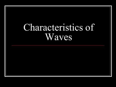 Characteristics of Waves. Wave Properties All transverse waves have similar shapes no matter how big they are or what medium they are traveling through.