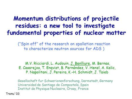 Momentum distributions of projectile residues: a new tool to investigate fundamental properties of nuclear matter M.V. Ricciardi, L. Audouin, J. Benlliure,