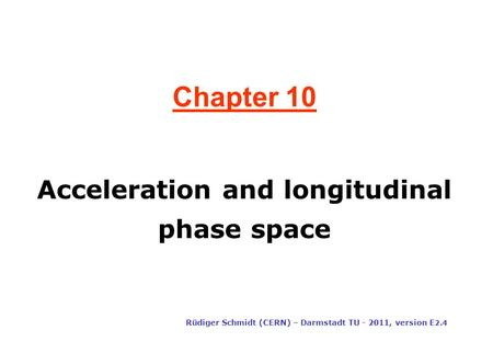 Chapter 10 Rüdiger Schmidt (CERN) – Darmstadt TU - 2011, version E 2.4 Acceleration and longitudinal phase space.