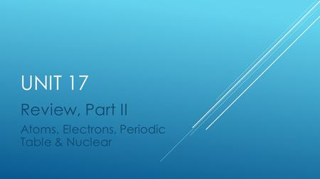 UNIT 17 Review, Part II Atoms, Electrons, Periodic Table & Nuclear.