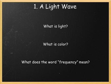 "1. A Light Wave What is light? What is color? What does the word ""frequency"" mean?"