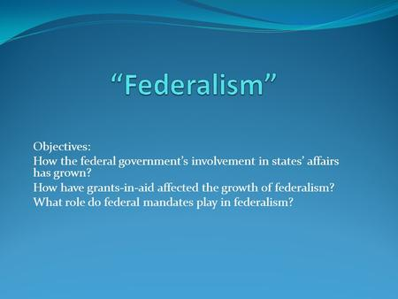 Objectives: How the federal government's involvement in states' affairs has grown? How have grants-in-aid affected the growth of federalism? What role.