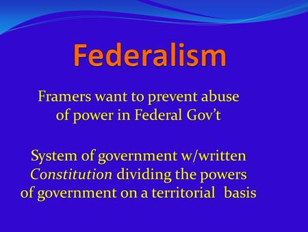 Framers want to prevent abuse of power in Federal Gov't System of government w/written Constitution dividing the powers of government on a territorial.