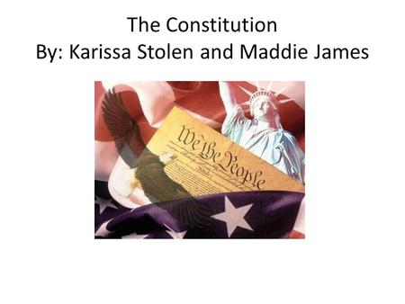 The Constitution By: Karissa Stolen and Maddie James.