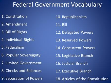 Federal Government Vocabulary 1.Constitution 2.Amendment 3.Bill of Rights 4.Individual Rights 5.Federalism 6.Popular Sovereignty 7.Limited Government 8.Checks.