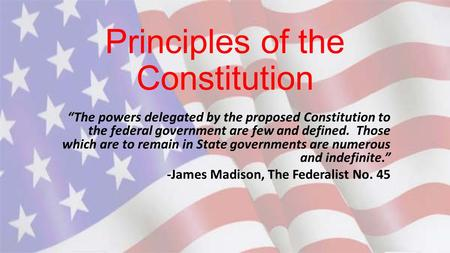 "Principles of the Constitution ""The powers delegated by the proposed Constitution to the federal government are few and defined. Those which are to remain."