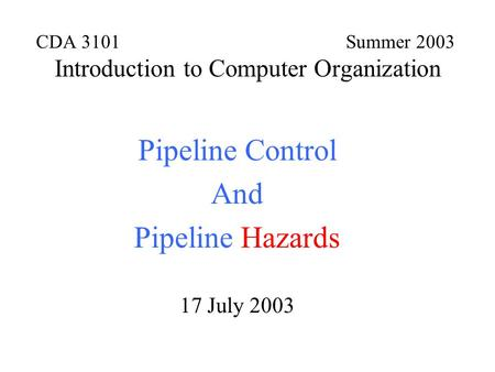 CDA 3101 Summer 2003 Introduction to Computer Organization Pipeline Control And Pipeline Hazards 17 July 2003.