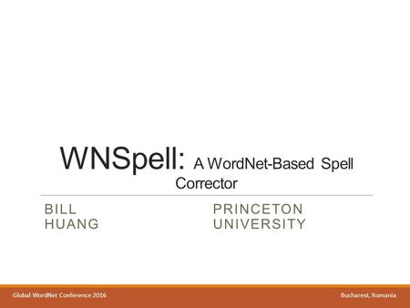 WNSpell: A WordNet-Based Spell Corrector BILL HUANG PRINCETON UNIVERSITY Global WordNet Conference 2016Bucharest, Romania.