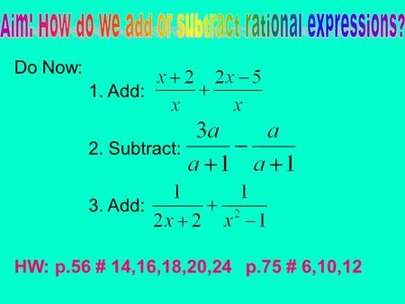 Do Now: 1. Add: 2. Subtract: 3. Add: HW: p.56 # 14,16,18,20,24 p.75 # 6,10,12.