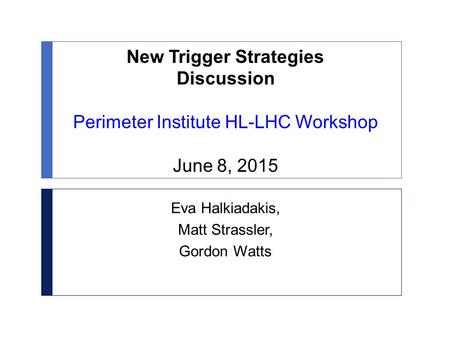 New Trigger Strategies Discussion Perimeter Institute HL-LHC Workshop June 8, 2015 Eva Halkiadakis, Matt Strassler, Gordon Watts.