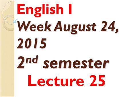 English I Week August 24, 2015 2 nd semester Lecture 25.