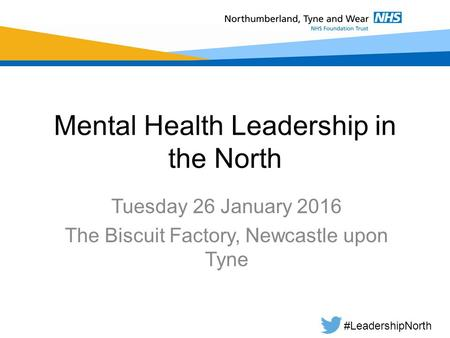 Mental Health Leadership in the North Tuesday 26 January 2016 The Biscuit Factory, Newcastle upon Tyne #LeadershipNorth.