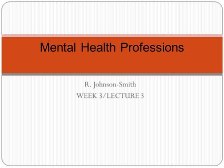 R. Johnson-Smith WEEK 3/LECTURE 3 Mental Health Professions.