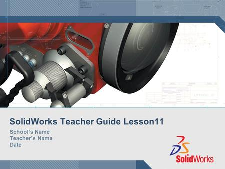 SolidWorks Teacher Guide Lesson11 School's Name Teacher's Name Date.