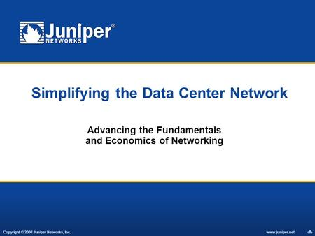 Copyright © 2008 Juniper Networks, Inc. www.juniper.net 1 Simplifying the Data Center Network Advancing the Fundamentals and Economics of Networking.