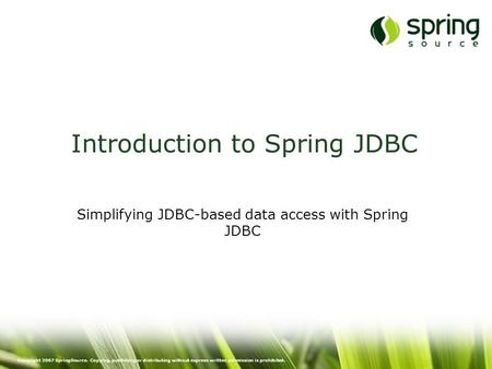 Copyright 2007 SpringSource. Copying, publishing or distributing without express written permission is prohibited. Introduction to Spring JDBC Simplifying.