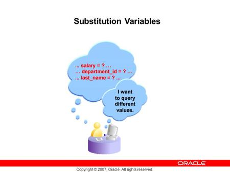 3 Copyright © 2007, Oracle. All rights reserved. Substitution Variables ra Oly l&On nase lce Int erU.