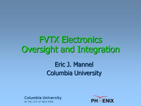 Columbia University IN THE CITY OF NEW YORK FVTX Electronics Oversight and Integration Eric J. Mannel Columbia University.