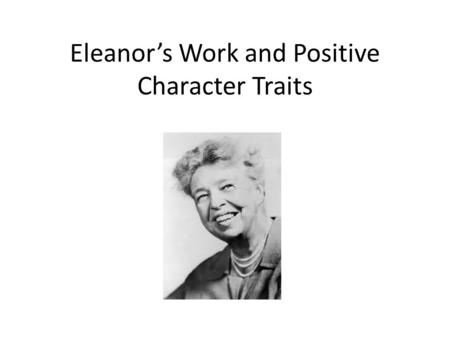 Eleanor's Work and Positive Character Traits. Let's Think… Why was Eleanor Roosevelt considered an American Hero?