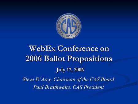 WebEx Conference on 2006 Ballot Propositions July 17, 2006 Steve D'Arcy, Chairman of the CAS Board Paul Braithwaite, CAS President.