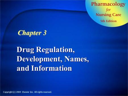 Drug Regulation, Development, Names, and Information Chapter 3 Copyright (c) 2004 Elsevier Inc. All rights reserved.