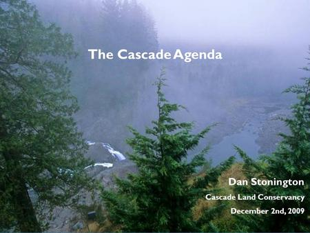 Dan Stonington Cascade Land Conservancy December 2nd, 2009 The Cascade Agenda.