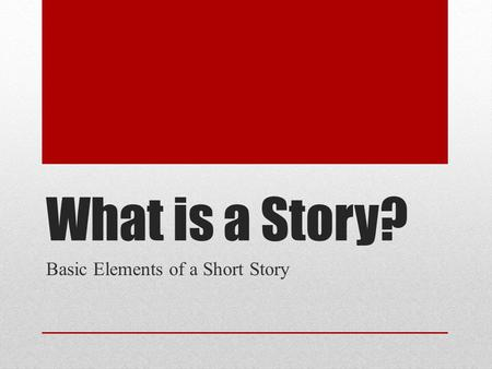 What is a Story? Basic Elements of a Short Story.