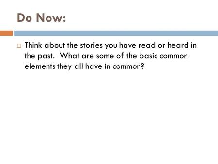 Do Now:  Think about the stories you have read or heard in the past. What are some of the basic common elements they all have in common?
