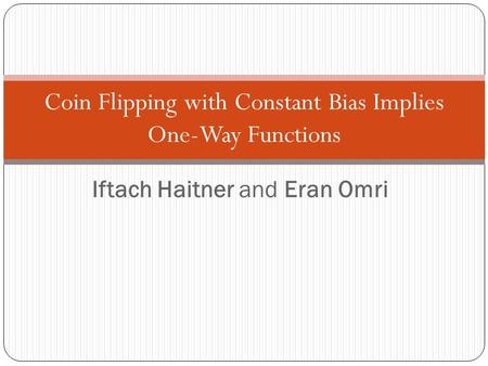 Iftach Haitner and Eran Omri Coin Flipping with Constant Bias Implies One-Way Functions TexPoint fonts used in EMF. Read the TexPoint manual before you.