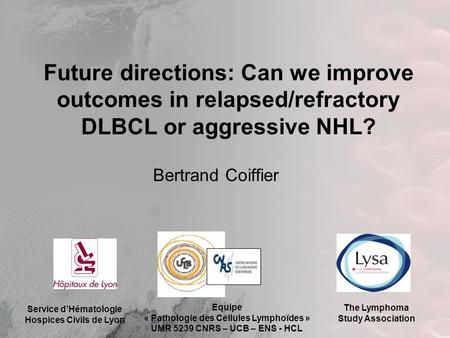 Future directions: Can we improve outcomes in relapsed/refractory DLBCL or aggressive NHL? Bertrand Coiffier Service d'Hématologie Hospices Civils de Lyon.