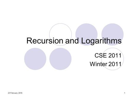 23 February 20161 Recursion and Logarithms CSE 2011 Winter 2011.