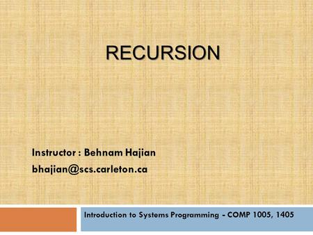 RECURSION Introduction to Systems Programming - COMP 1005, 1405 Instructor : Behnam Hajian