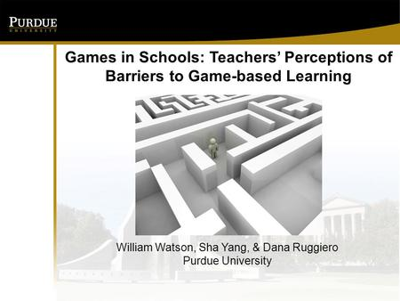 Games in Schools: Teachers' Perceptions of Barriers to Game-based Learning William Watson, Sha Yang, & Dana Ruggiero Purdue University.
