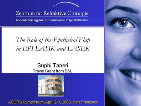Augenabteilung am St. Franziskus Hospital Münster The Role of the Epithelial Flap in EPI-LASIK and LASEK Suphi Taneri Travel Grant from B&L ASCRS Symposium,