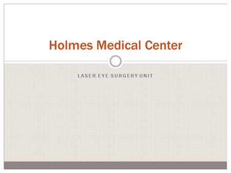 Holmes Medical Center LASER EYE SURGERY UNIT. Laser Eye Surgery Unit Opens March 22 Headed by Dr. Martin Talbot from the Eastern Eye Surgery Clinic Safe,